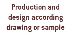 Production and design according drawing or sample